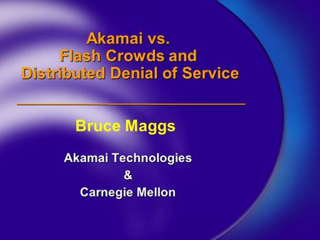 Akamai vs. Flash Crowds and Distributed Denial of Service Akamai Technologies & Carnegie Mellon Bruce Maggs.
