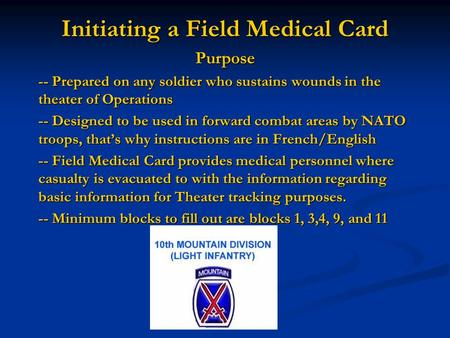 Initiating a Field Medical Card Purpose -- Prepared on any soldier who sustains wounds in the theater of Operations -- Designed to be used in forward combat.