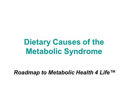 Dietary Causes of the Metabolic Syndrome Roadmap to Metabolic Health 4 Life™