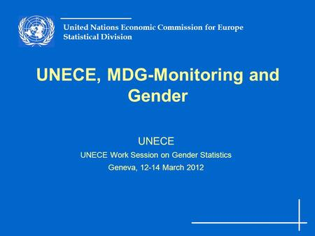 United Nations Economic Commission for Europe Statistical Division UNECE, MDG-Monitoring and Gender UNECE UNECE Work Session on Gender Statistics Geneva,