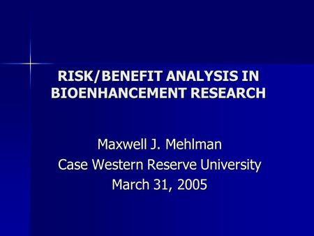 RISK/BENEFIT ANALYSIS IN BIOENHANCEMENT RESEARCH Maxwell J. Mehlman Case Western Reserve University March 31, 2005.
