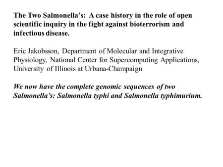 The Two Salmonella's: A case history in the role of open scientific inquiry in the fight against bioterrorism and infectious disease. Eric Jakobsson, Department.