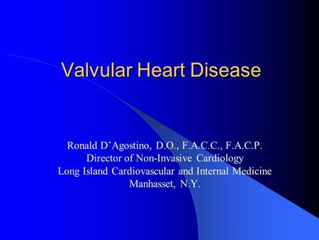 Valvular Heart Disease Ronald D'Agostino, D.O., F.A.C.C., F.A.C.P. Director of Non-Invasive Cardiology Long Island Cardiovascular and Internal Medicine.
