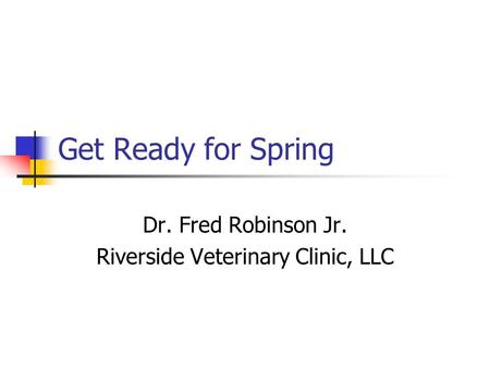 Get Ready for Spring Dr. Fred Robinson Jr. Riverside Veterinary Clinic, LLC.