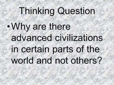 Thinking Question Why are there advanced civilizations in certain parts of the world and not others?