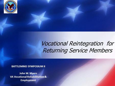 Vocational Reintegration for Returning Service Members BATTLEMIND SYMPOSIUM II John W. Myers VA Vocational Rehabilitation & Employment.