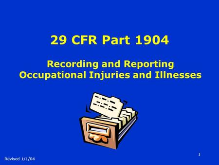 1 29 CFR Part 1904 Recording and Reporting Occupational Injuries and Illnesses Revised 1/1/04.