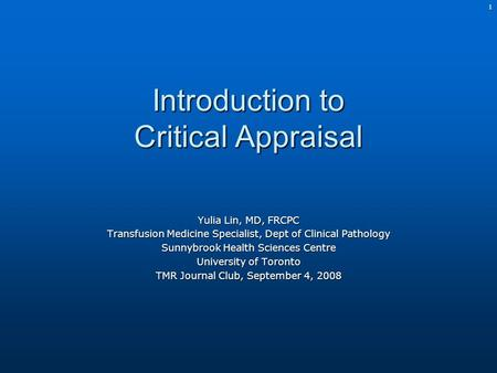 1 Introduction to Critical Appraisal Yulia Lin, MD, FRCPC Transfusion Medicine Specialist, Dept of Clinical Pathology Sunnybrook Health Sciences Centre.
