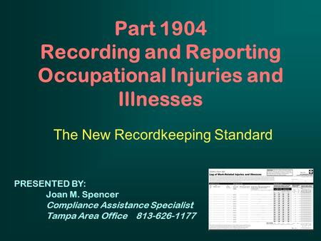 Part 1904 Recording and Reporting Occupational Injuries and Illnesses The New Recordkeeping Standard PRESENTED BY: Joan M. Spencer Compliance Assistance.