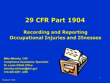 1 29 CFR Part 1904 Recording and Reporting Occupational Injuries and Illnesses Revised 3/06 Mike Minicky, CSP Compliance Assistance Specialist St. Louis.