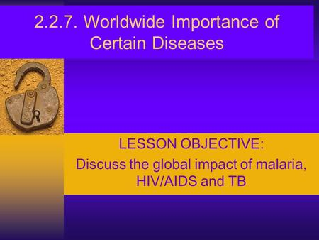 2.2.7. Worldwide Importance of Certain Diseases LESSON OBJECTIVE: Discuss the global impact of malaria, HIV/AIDS and TB.
