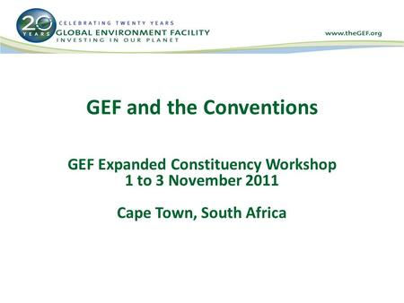GEF and the Conventions GEF Expanded Constituency Workshop 1 to 3 November 2011 Cape Town, South Africa.