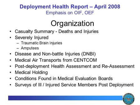 1 Deployment Health Report – April 2008 Emphasis on OIF, OEF Organization Casualty Summary - Deaths and Injuries Severely Injured –Traumatic Brain Injuries.