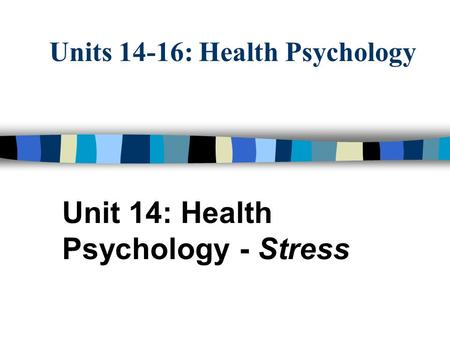 Units 14-16: Health Psychology Unit 14: Health Psychology - Stress.