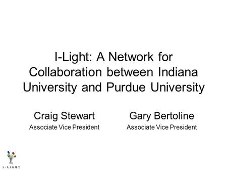 I-Light: A Network for Collaboration between Indiana University and Purdue University Craig Stewart Associate Vice President Gary Bertoline Associate Vice.