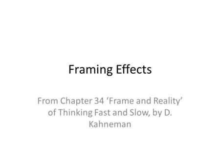 Framing Effects From Chapter 34 'Frame and Reality' of Thinking Fast and Slow, by D. Kahneman.