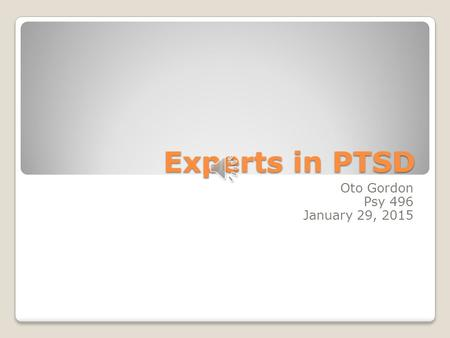 Experts in PTSD Oto Gordon Psy 496 January 29, 2015.
