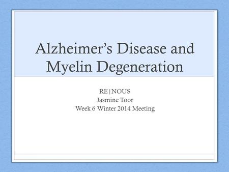 Alzheimer's Disease and Myelin Degeneration RE|NOUS Jasmine Toor Week 6 Winter 2014 Meeting.