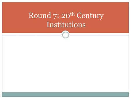 Round 7: 20 th Century Institutions. Who am I? I am an international organization formed in 1945 to help promote world peace. I replaced the failed League.