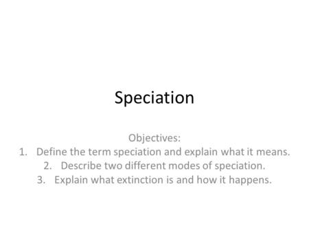 Speciation Objectives: 1.Define the term speciation and explain what it means. 2.Describe two different modes of speciation. 3.Explain what extinction.