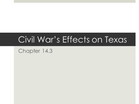Civil War's Effects on Texas Chapter 14.3. Civil War (1861-1865)  Although there were no major battles in Texas, the war had a serious, long-term impact.