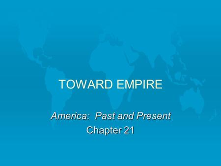 TOWARD EMPIRE America: Past and Present Chapter 21.