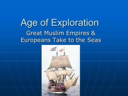 Age of Exploration Great Muslim Empires & Europeans Take to the Seas.