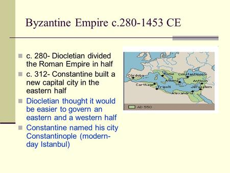 Byzantine Empire c.280-1453 CE c. 280- Diocletian divided the Roman Empire in half c. 312- Constantine built a new capital city in the eastern half Diocletian.