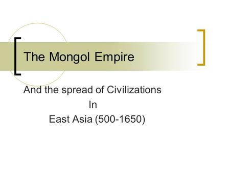 The Mongol Empire And the spread of Civilizations In East Asia (500-1650)