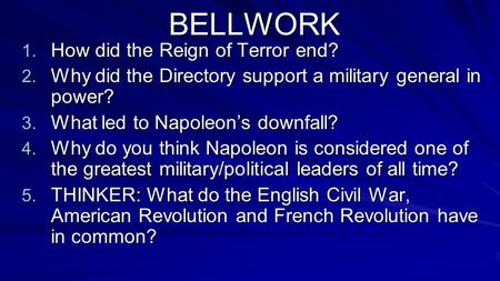 BELLWORK 1. How did the Reign of Terror end? 2. Why did the Directory support a military general in power? 3. What led to Napoleon's downfall? 4. Why do.