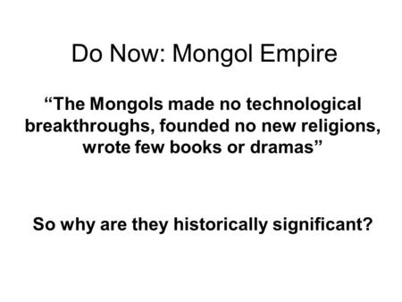 "Do Now: Mongol Empire ""The Mongols made no technological breakthroughs, founded no new religions, wrote few books or dramas"" So why are they historically."