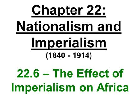 Chapter 22: Nationalism and Imperialism (1840 - 1914) 22.6 – The Effect of Imperialism on Africa.