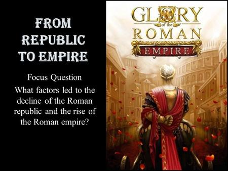 From Republic to Empire Focus Question What factors led to the decline of the Roman republic and the rise of the Roman empire?