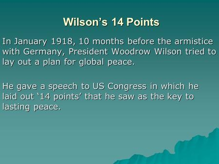 Wilson's 14 Points In January 1918, 10 months before the armistice with Germany, President Woodrow Wilson tried to lay out a plan for global peace. He.