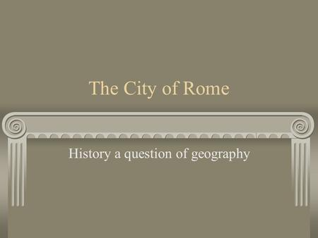 The City of Rome History a question of geography.