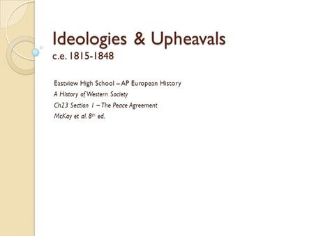 Ideologies & Upheavals c.e. 1815-1848 Eastview High School – AP European History A History of Western Society Ch23 Section 1 – The Peace Agreement McKay.