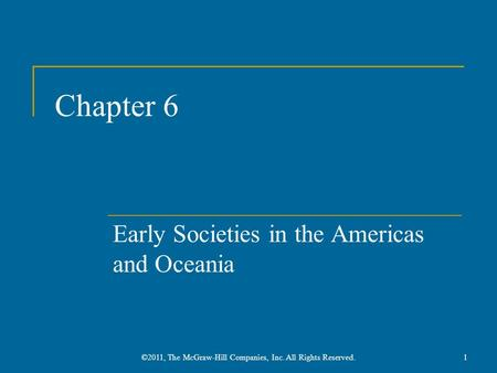 Chapter 6 Early Societies in the Americas and Oceania 1©2011, The McGraw-Hill Companies, Inc. All Rights Reserved.