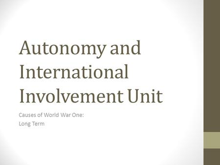 Autonomy and International Involvement Unit Causes of World War One: Long Term.
