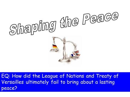 EQ: How did the League of Nations and Treaty of Versailles ultimately fail to bring about a lasting peace?