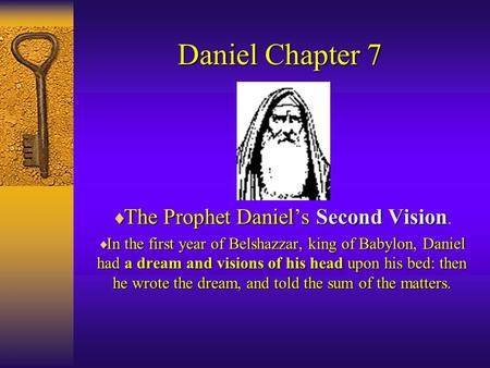 Daniel Chapter 7  The Prophet Daniel'sSecond Vision  The Prophet Daniel's Second Vision.  In the first year of Belshazzar, king of Babylon, Daniel had.