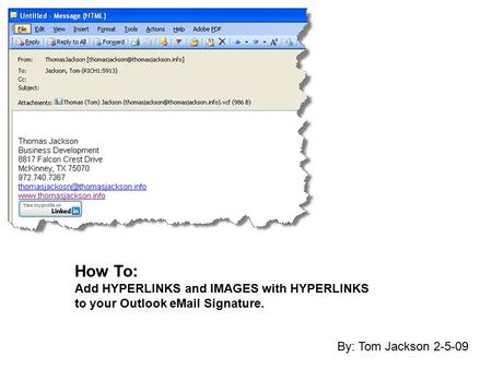 How To: Add HYPERLINKS and IMAGES with HYPERLINKS to your Outlook eMail Signature. By: Tom Jackson 2-5-09.