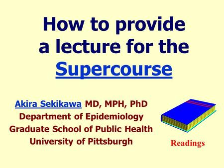 How to provide a lecture for the Supercourse Supercourse Akira SekikawaAkira Sekikawa MD, MPH, PhD Department of Epidemiology Graduate School of Public.