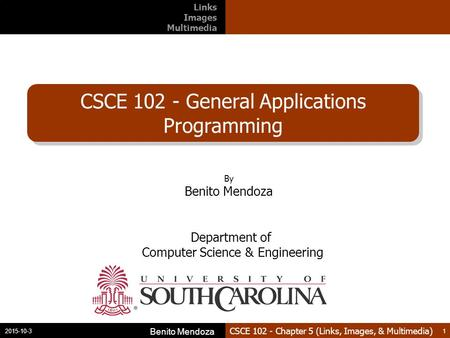 CSCE 102 - Chapter 5 (Links, Images, & Multimedia) CSCE 102 - General Applications Programming 2015-10-3 Benito Mendoza 1 By Benito Mendoza Department.