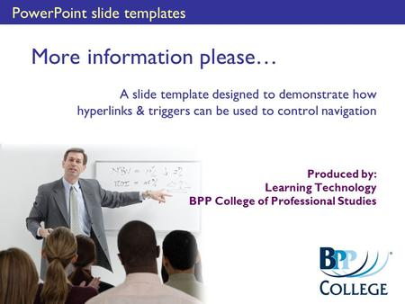 PowerPoint slide templates More information please… A slide template designed to demonstrate how hyperlinks & triggers can be used to control navigation.