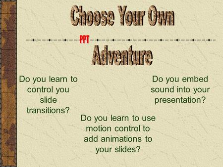 Do you learn to control you slide transitions? Do you embed sound into your presentation? Do you learn to use motion control to add animations to your.