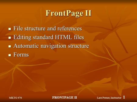 MKTG 476 FRONTPAGE II Lars Perner, Instructor 1 FrontPage II File structure and references File structure and references Editing standard HTML files Editing.