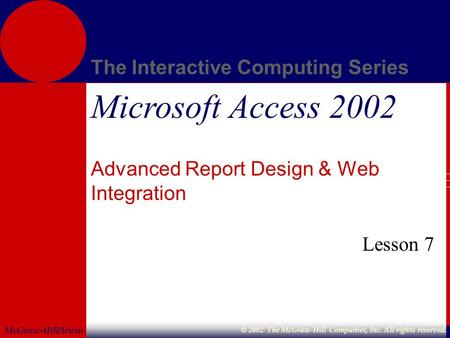 McGraw-Hill/Irwin The Interactive Computing Series © 2002 The McGraw-Hill Companies, Inc. All rights reserved. Microsoft Access 2002 Advanced Report Design.