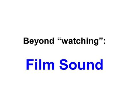"Beyond ""watching"": Film Sound. Sound in the Cinema Two simple but profound realities about sound in film: 1.Sound is the most difficult film technique."