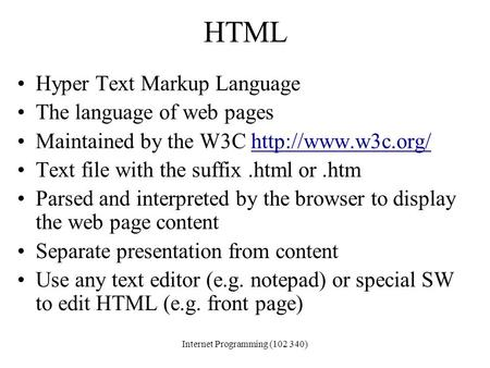 Dr. Nuha El-KhaliliInternet Programming (102 340) HTML Hyper Text Markup Language The language of web pages Maintained by the W3C