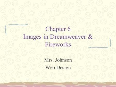 Chapter 6 Images in Dreamweaver & Fireworks Mrs. Johnson Web Design.